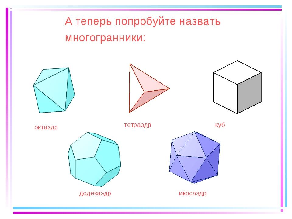 А теперь попробуйте назвать многогранники: тетраэдр куб октаэдр додекаэдр ико...