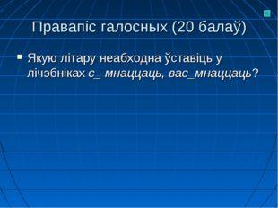 Правапіс галосных (20 балаў) Якую літару неабходна ўставіць у лічэбніках с_ м