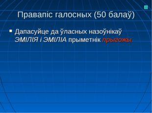 Правапіс галосных (50 балаў) Дапасуйце да ўласных назоўнікаў ЭМІЛІЯ і ЭМІЛІА