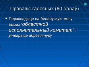 """Правапіс галосных (60 балаў) Перакладзіце на беларускую мову выраз """"областной"""