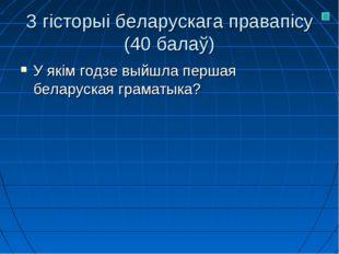З гісторыі беларускага правапісу (40 балаў) У якім годзе выйшла першая белару