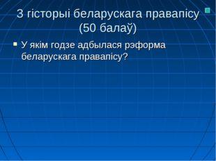 З гісторыі беларускага правапісу (50 балаў) У якім годзе адбылася рэформа бел
