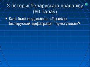 З гісторыі беларускага правапісу (60 балаў) Калі былі выдадзены «Правілы бела