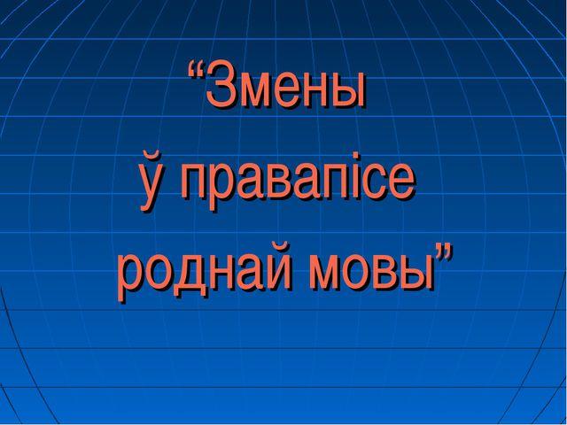 """""""Змены ў правапісе роднай мовы"""""""