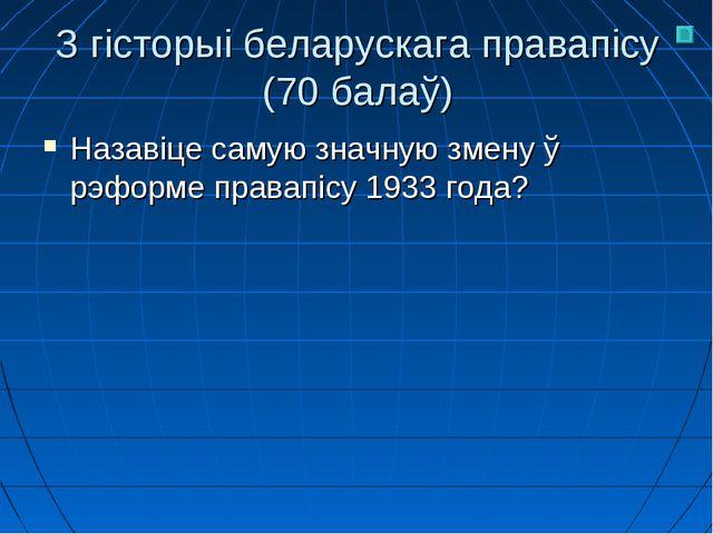 З гісторыі беларускага правапісу (70 балаў) Назавіце самую значную змену ў рэ...