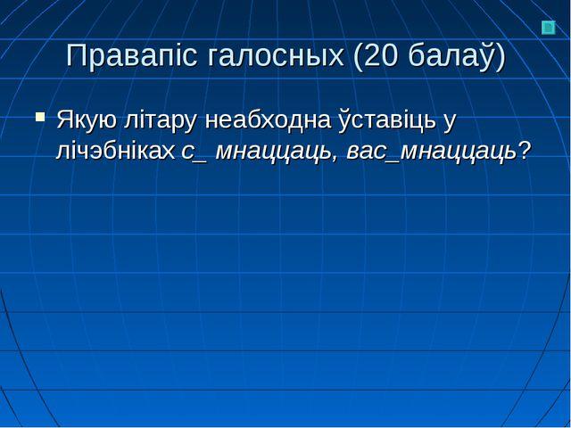 Правапіс галосных (20 балаў) Якую літару неабходна ўставіць у лічэбніках с_ м...