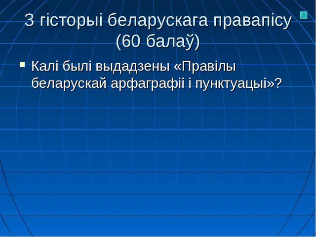 З гісторыі беларускага правапісу (60 балаў) Калі былі выдадзены «Правілы бела...