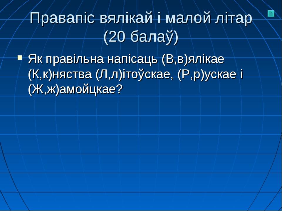 Правапіс вялікай і малой літар (20 балаў) Як правільна напісаць (В,в)ялікае (...