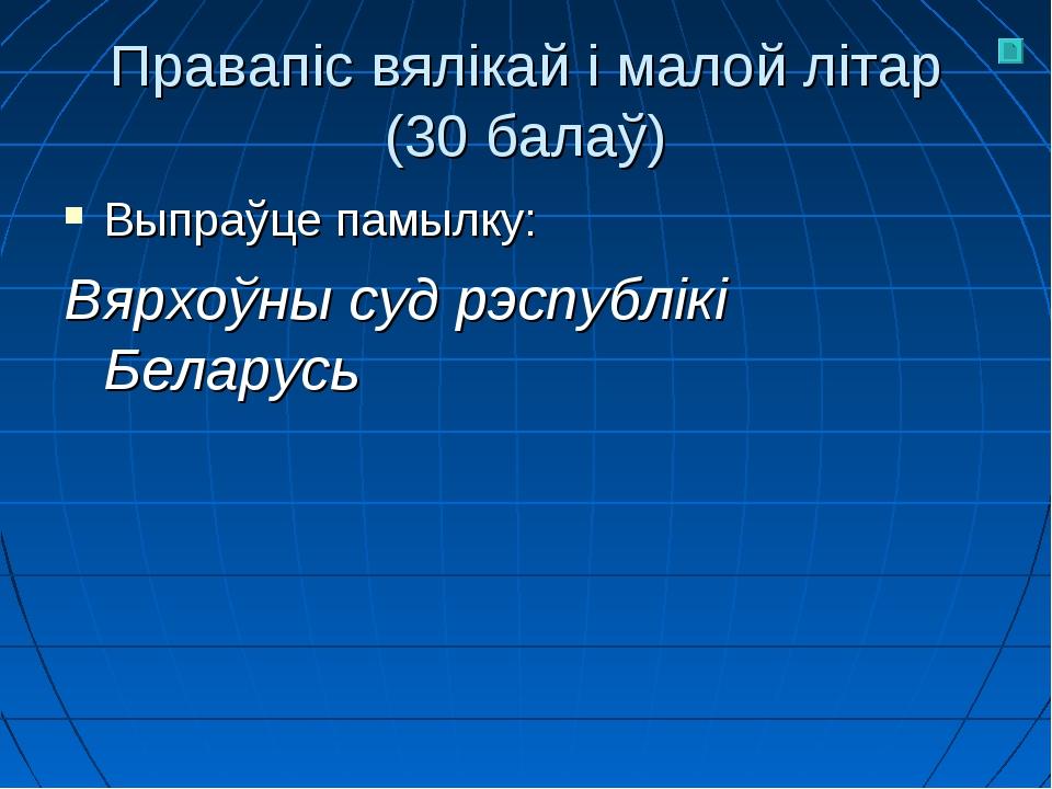 Правапіс вялікай і малой літар (30 балаў) Выпраўце памылку: Вярхоўны суд рэсп...