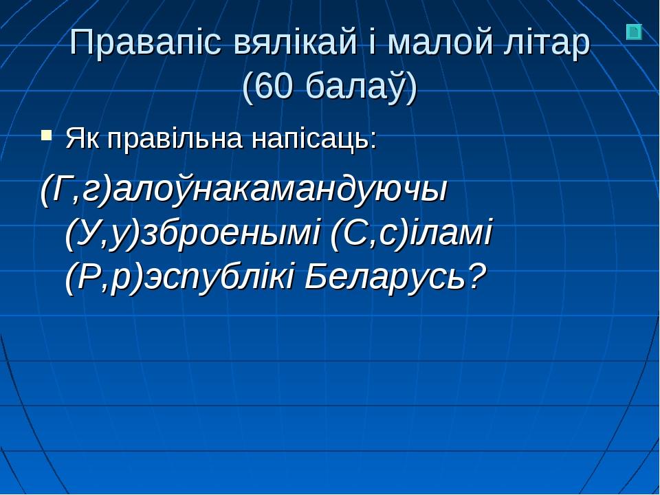 Правапіс вялікай і малой літар (60 балаў) Як правільна напісаць: (Г,г)алоўнак...