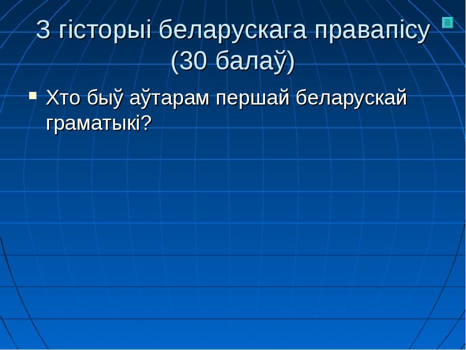 З гісторыі беларускага правапісу (30 балаў) Хто быў аўтарам першай беларускай...
