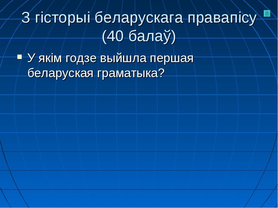 З гісторыі беларускага правапісу (40 балаў) У якім годзе выйшла першая белару...