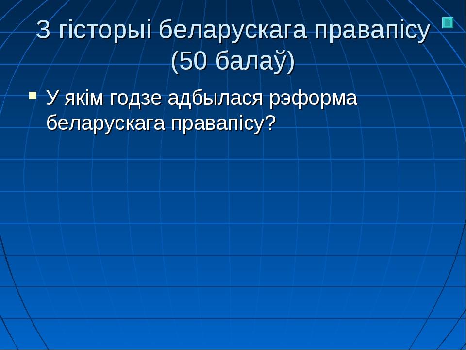 З гісторыі беларускага правапісу (50 балаў) У якім годзе адбылася рэформа бел...
