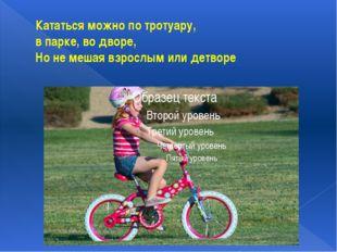 Кататься можно по тротуару, в парке, во дворе, Но не мешая взрослым или детворе