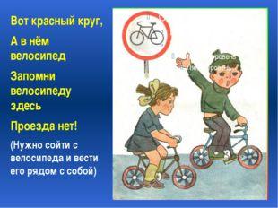 Вот красный круг, А в нём велосипед Запомни велосипеду здесь Проезда нет! (Н