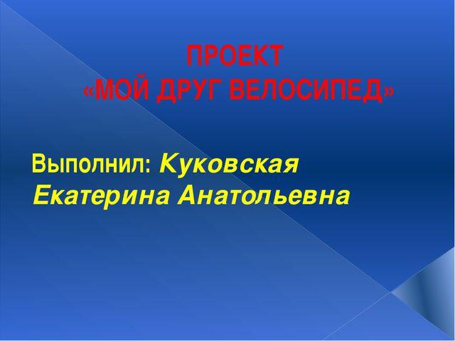 ПРОЕКТ «МОЙ ДРУГ ВЕЛОСИПЕД» Выполнил: Куковская Екатерина Анатольевна