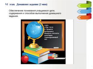 VI этап. Домашнее задание (2 мин) Обеспечение понимания учащимися цели, соде