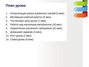 План урока: Актуализация ранее усвоенных знаний (3 мин). Мотивация учебной ра