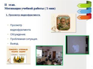 II этап. Мотивация учебной работы ( 5 мин) 1. Просмотр видеофрагмента Просмо
