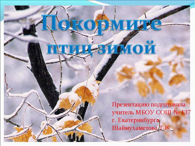 Презентацию подготовила учитель МБОУ СОШ № 137 г. Екатеринбурга Шаймухаметова...