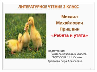 Михаил Михайлович Пришвин «Ребята и утята» Подготовила: учитель начальных кла