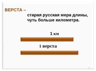 ВЕРСТА – старая русская мера длины, чуть больше километра. 1 км 1 верста *