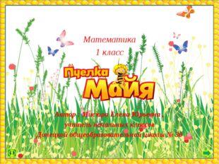 Математика 1 класс Автор : Мисюра Елена Юрьевна , учитель начальных классов Д