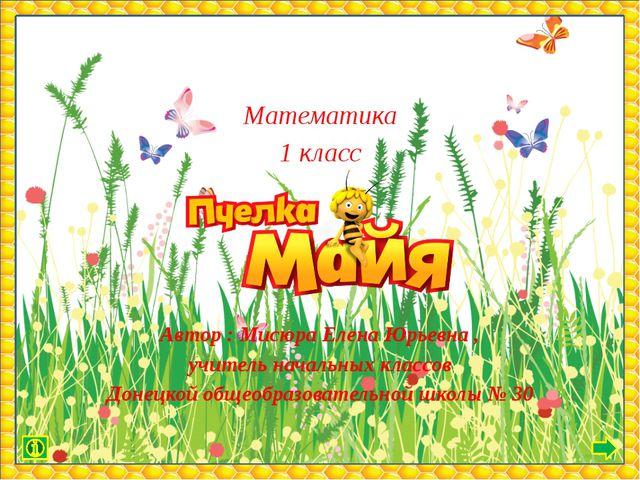 Математика 1 класс Автор : Мисюра Елена Юрьевна , учитель начальных классов Д...