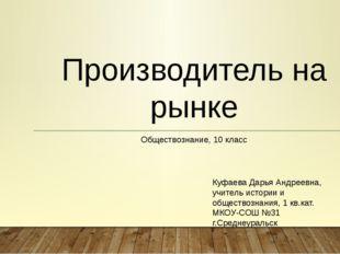 Производитель на рынке Обществознание, 10 класс Куфаева Дарья Андреевна, учит