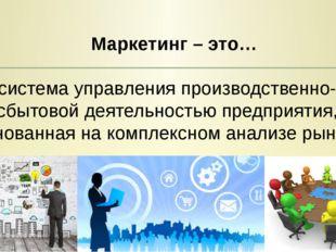 Маркетинг – это… система управления производственно- сбытовой деятельностью п