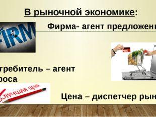 Цена – диспетчер рынка В рыночной экономике: Фирма- агент предложения Потреби
