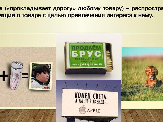 Реклама («прокладывает дорогу» любому товару) – распространение информации о...
