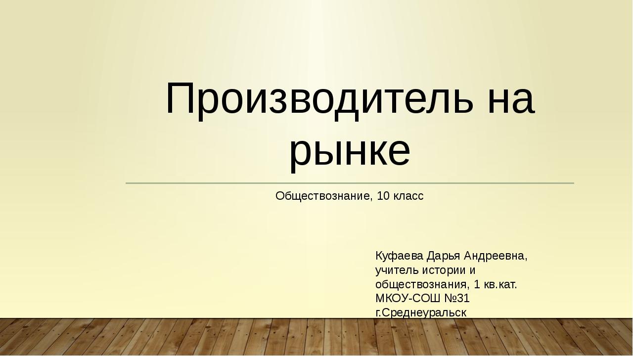 Производитель на рынке Обществознание, 10 класс Куфаева Дарья Андреевна, учит...