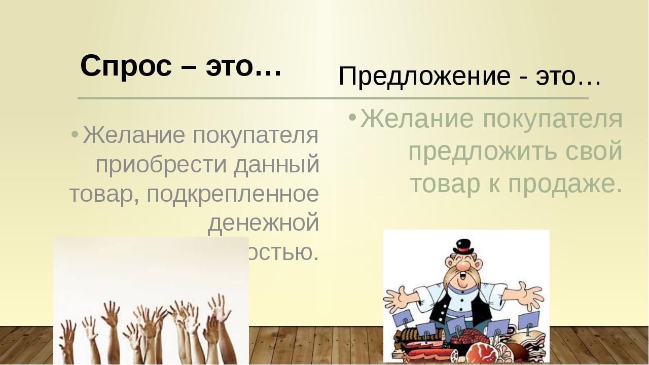 Спрос – это… Желание покупателя приобрести данный товар, подкрепленное денежн...