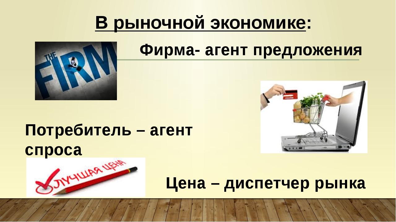 Цена – диспетчер рынка В рыночной экономике: Фирма- агент предложения Потреби...