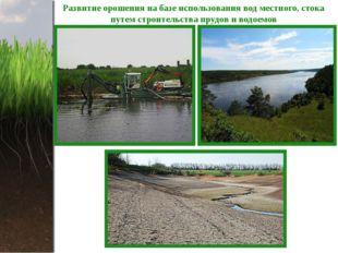 Развитие орошения на базе использования вод местного, стока путем строительст