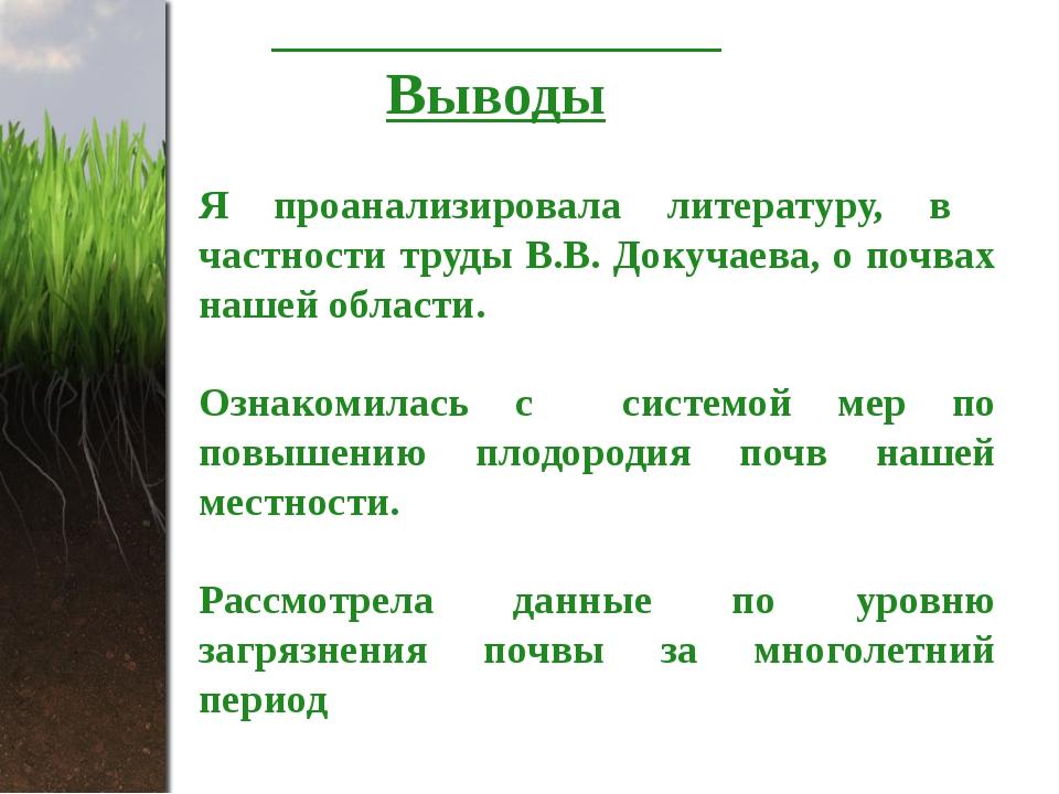 Выводы Я проанализировала литературу, в частности труды В.В. Докучаева, о по...