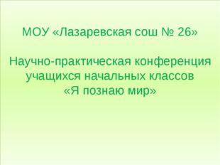 МОУ «Лазаревская сош № 26» Научно-практическая конференция учащихся начальны