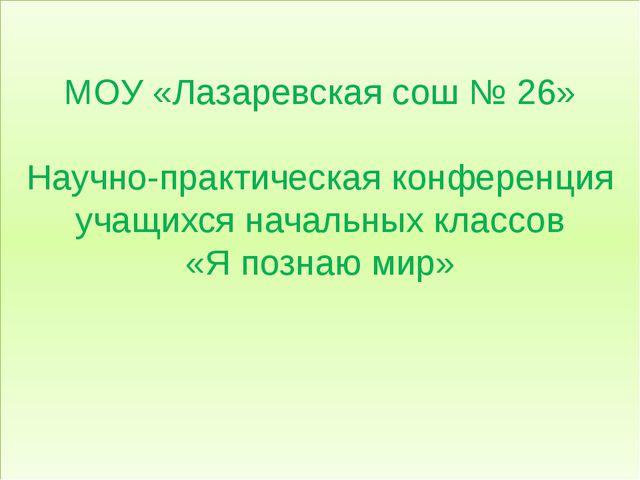 МОУ «Лазаревская сош № 26» Научно-практическая конференция учащихся начальны...