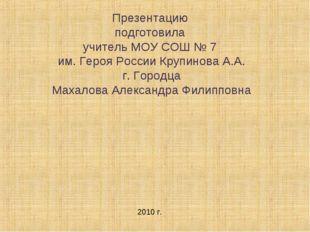 Презентацию подготовила учитель МОУ СОШ № 7 им. Героя России Крупинова А.А. г