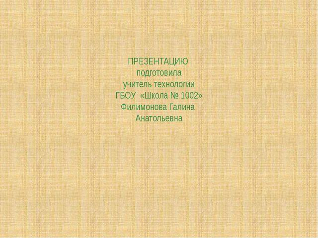 ПРЕЗЕНТАЦИЮ подготовила учитель технологии ГБОУ «Школа № 1002» Филимонова Га...