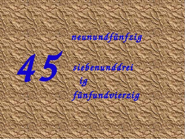 45 neunundfünfzig fünfundvierzig siebenunddreiβig