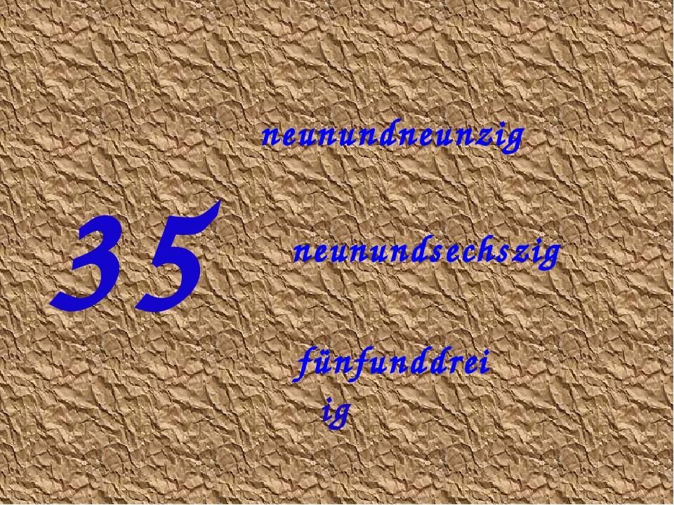 35 fünfunddreiβig neunundsechszig neunundneunzig