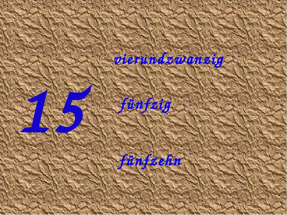 15 fünfzehn fünfzig vierundzwanzig