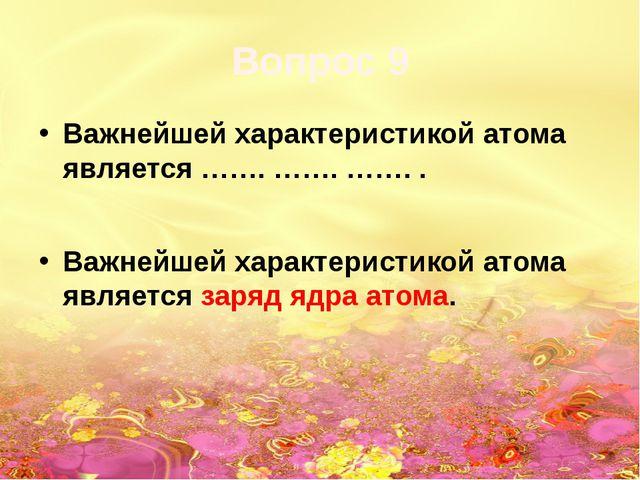 Вопрос 9 Важнейшей характеристикой атома является ……. ……. ……. . Важнейшей хар...