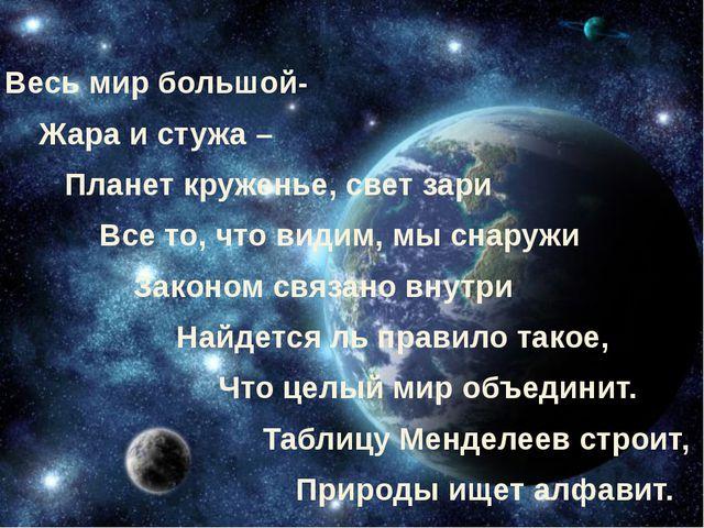 Весь мир большой- Жара и стужа – Планет круженье, свет зари Все то, что видим...
