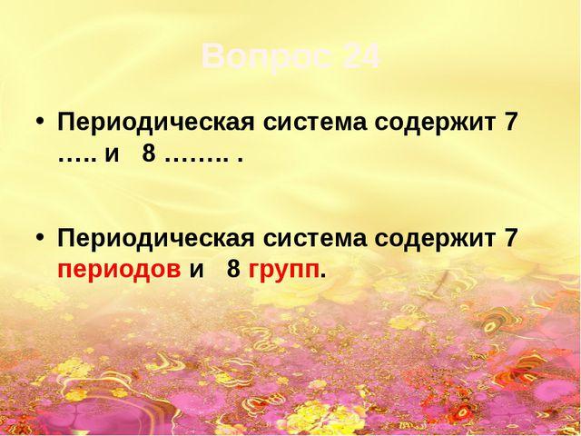 Вопрос 24 Периодическая система содержит 7 ….. и 8 …….. . Периодическая систе...