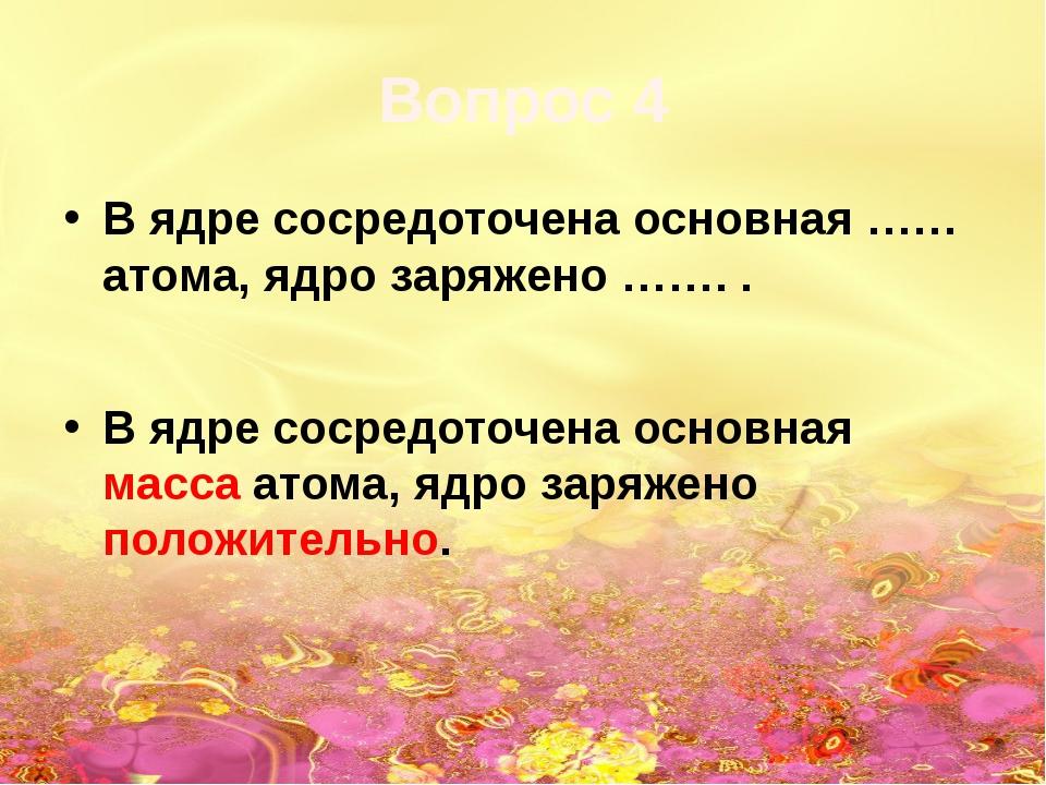 Вопрос 4 В ядре сосредоточена основная …… атома, ядро заряжено ……. . В ядре с...