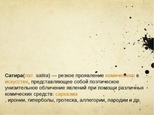 Cатира(лат.satira)— резкое проявлениекомическоговискусстве, представляющ