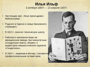 Илья Ильф 3 октября 1897г. – 13 апреля 1937г. Настоящее имя - Илья Арнольдови